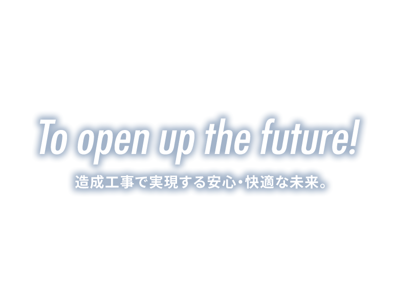 To open up the future! 造成工事で実現する安心・快適な未来。